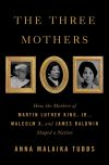 The Three Mothers: How the Mothers of Martin Luther King, Jr., Malcolm X, and James Baldwin Shaped a Nation Anna Malaika Tubbs